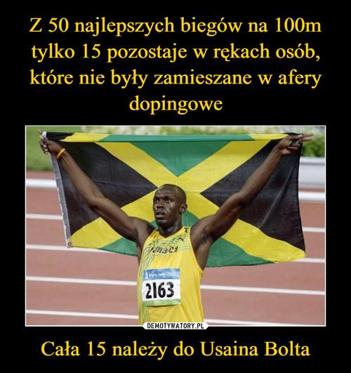 Z 50 najlepszych biegów na 100m tylko 15 pozostaje w rękach osób, które nie były zamieszane w afery dopingowe Cała 15 należy do Usaina Bolta