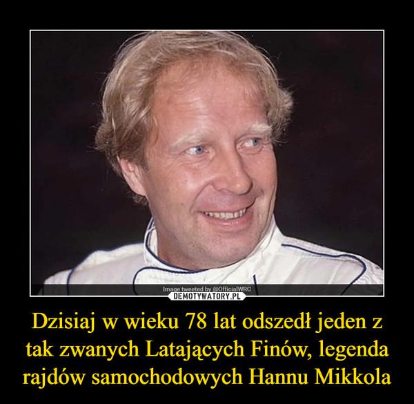 Dzisiaj w wieku 78 lat odszedł jeden z tak zwanych Latających Finów, legenda rajdów samochodowych Hannu Mikkola –