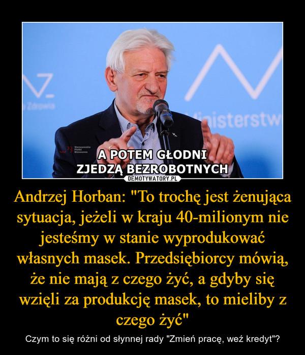 """Andrzej Horban: """"To trochę jest żenująca sytuacja, jeżeli w kraju 40-milionym nie jesteśmy w stanie wyprodukować własnych masek. Przedsiębiorcy mówią, że nie mają z czego żyć, a gdyby się wzięli za produkcję masek, to mieliby z czego żyć"""" – Czym to się różni od słynnej rady """"Zmień pracę, weź kredyt""""?"""