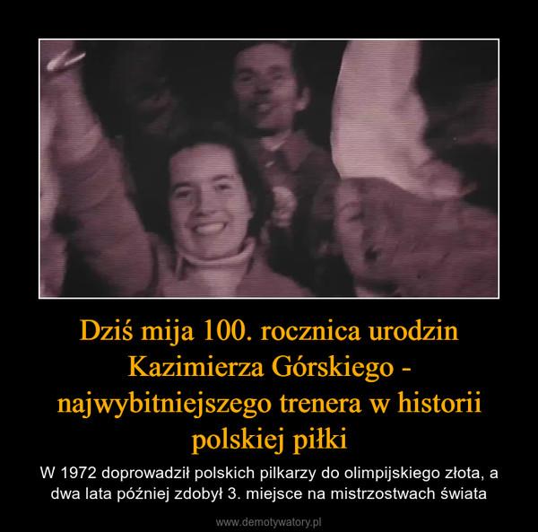 Dziś mija 100. rocznica urodzin Kazimierza Górskiego - najwybitniejszego trenera w historii polskiej piłki – W 1972 doprowadził polskich pilkarzy do olimpijskiego złota, a dwa lata później zdobył 3. miejsce na mistrzostwach świata