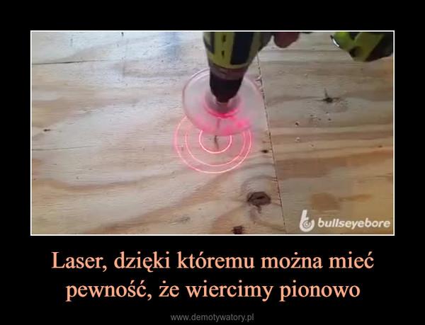 Laser, dzięki któremu można mieć pewność, że wiercimy pionowo –