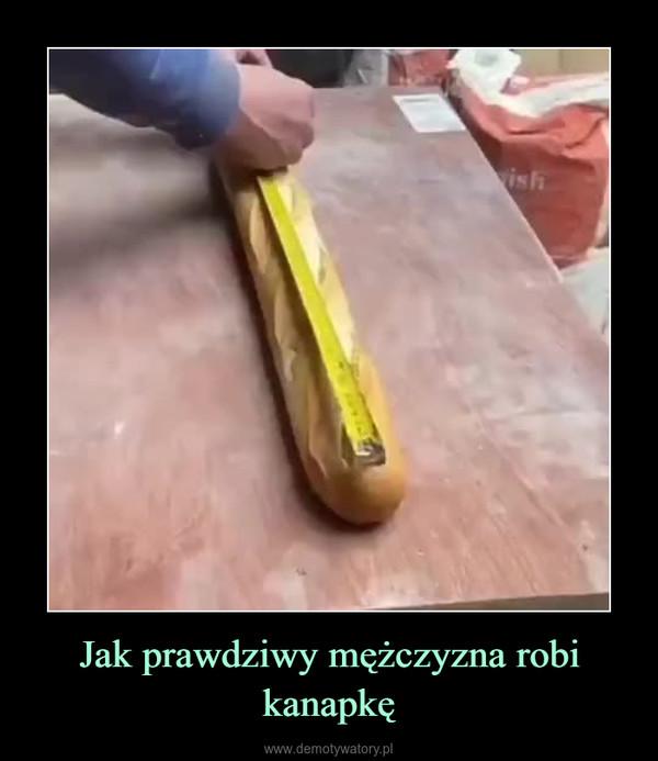 Jak prawdziwy mężczyzna robi kanapkę –