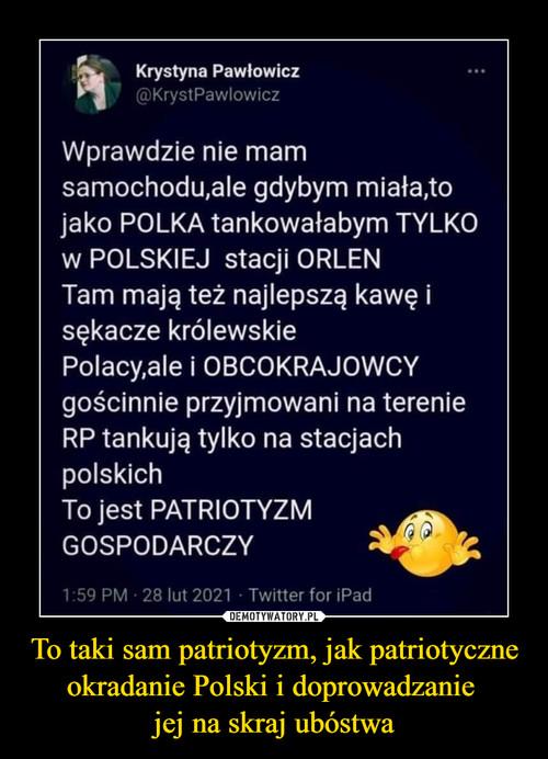 To taki sam patriotyzm, jak patriotyczne okradanie Polski i doprowadzanie  jej na skraj ubóstwa