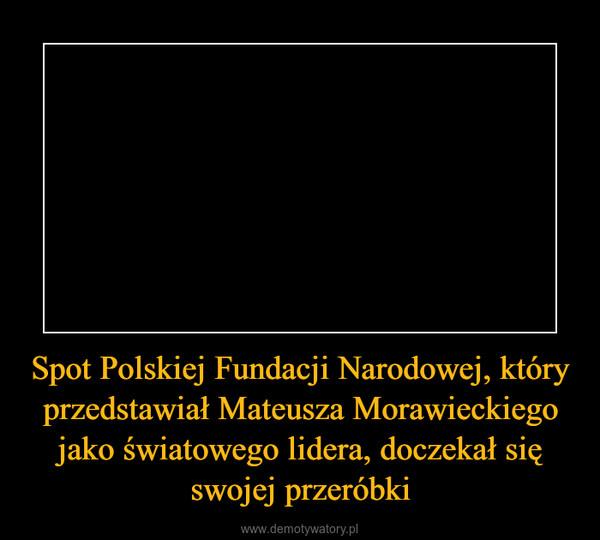 Spot Polskiej Fundacji Narodowej, który przedstawiał Mateusza Morawieckiego jako światowego lidera, doczekał się swojej przeróbki –