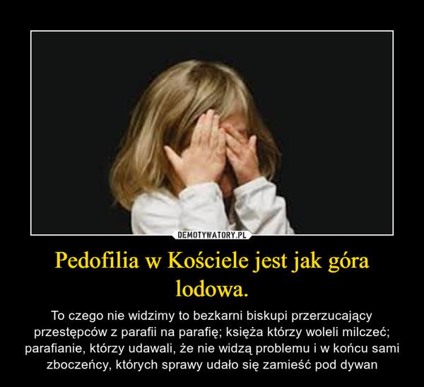Pedofilia w Kościele jest jak góra lodowa. – To czego nie widzimy to bezkarni biskupi przerzucający przestępców z parafii na parafię; księża którzy woleli milczeć; parafianie, którzy udawali, że nie widzą problemu i w końcu sami zboczeńcy, których sprawy udało się zamieść pod dywan