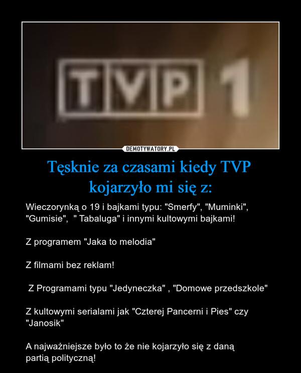 """Tęsknie za czasami kiedy TVP kojarzyło mi się z: – Wieczorynką o 19 i bajkami typu: """"Smerfy"""", """"Muminki"""", """"Gumisie"""",  """" Tabaluga"""" i innymi kultowymi bajkami!Z programem """"Jaka to melodia""""Z filmami bez reklam! Z Programami typu """"Jedyneczka"""" , """"Domowe przedszkole""""Z kultowymi serialami jak """"Czterej Pancerni i Pies"""" czy """"Janosik""""A najważniejsze było to że nie kojarzyło się z daną partią polityczną!"""