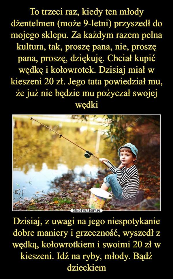 Dzisiaj, z uwagi na jego niespotykanie dobre maniery i grzeczność, wyszedł z wędką, kołowrotkiem i swoimi 20 zł w kieszeni. Idź na ryby, młody. Bądź dzieckiem –