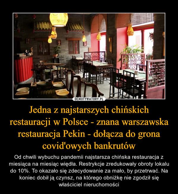 Jedna z najstarszych chińskich restauracji w Polsce - znana warszawska restauracja Pekin - dołącza do grona covid'owych bankrutów – Od chwili wybuchu pandemii najstarsza chińska restauracja z miesiąca na miesiąc więdła. Restrykcje zredukowały obroty lokalu do 10%. To okazało się zdecydowanie za mało, by przetrwać. Na koniec dobił ją czynsz, na którego obniżkę nie zgodził się właściciel nieruchomości