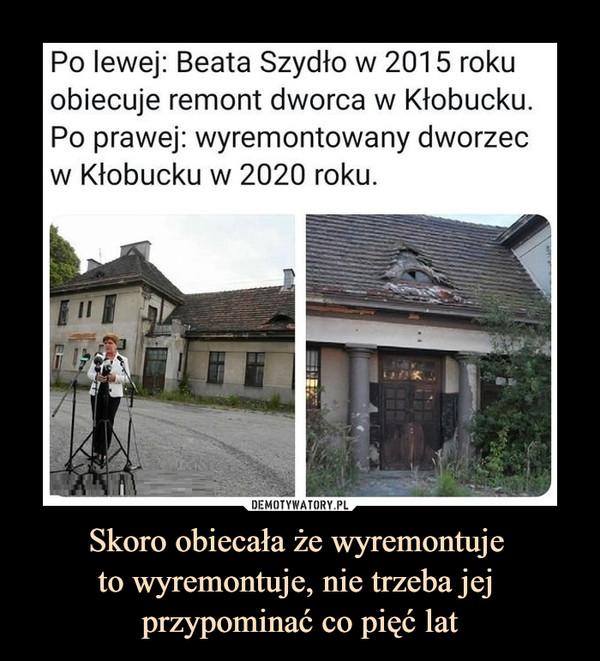 Skoro obiecała że wyremontuje to wyremontuje, nie trzeba jej przypominać co pięć lat –  Po lewej: Beata Szydło w 2015 rokuobiecuje remont dworca w Kłobucku.Po prawej: wyremontowany dworzecw Kłobucku w 2020 roku.