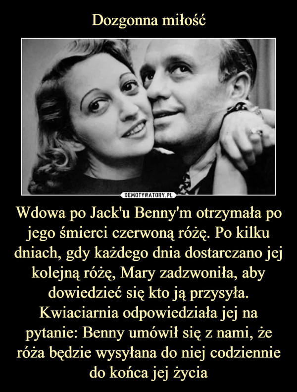 Wdowa po Jack'u Benny'm otrzymała po jego śmierci czerwoną różę. Po kilku dniach, gdy każdego dnia dostarczano jej kolejną różę, Mary zadzwoniła, aby dowiedzieć się kto ją przysyła. Kwiaciarnia odpowiedziała jej na pytanie: Benny umówił się z nami, że róża będzie wysyłana do niej codziennie do końca jej życia –
