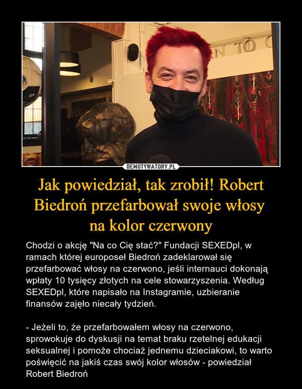 """Jak powiedział, tak zrobił! Robert Biedroń przefarbował swoje włosy na kolor czerwony – Chodzi o akcję """"Na co Cię stać?"""" Fundacji SEXEDpl, w ramach której europoseł Biedroń zadeklarował się przefarbować włosy na czerwono, jeśli internauci dokonają wpłaty 10 tysięcy złotych na cele stowarzyszenia. Według SEXEDpl, które napisało na Instagramie, uzbieranie finansów zajęło niecały tydzień.- Jeżeli to, że przefarbowałem włosy na czerwono, sprowokuje do dyskusji na temat braku rzetelnej edukacji seksualnej i pomoże chociaż jednemu dzieciakowi, to warto poświęcić na jakiś czas swój kolor włosów - powiedział Robert Biedroń"""