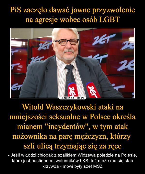 """Witold Waszczykowski ataki na mniejszości seksualne w Polsce określa mianem """"incydentów"""", w tym atak nożownika na parę mężczyzn, którzy szli ulicą trzymając się za ręce – - Jeśli w Łodzi chłopak z szalikiem Widzewa pojedzie na Polesie, które jest bastionem zwolenników ŁKS, też może mu się stać krzywda - mówi były szef MSZ"""