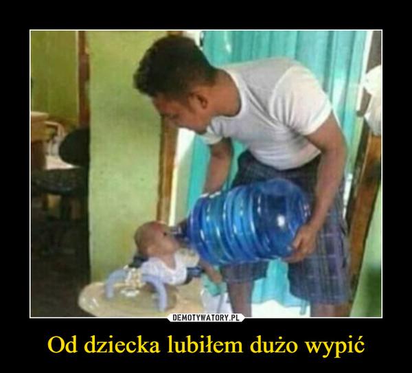 Od dziecka lubiłem dużo wypić –