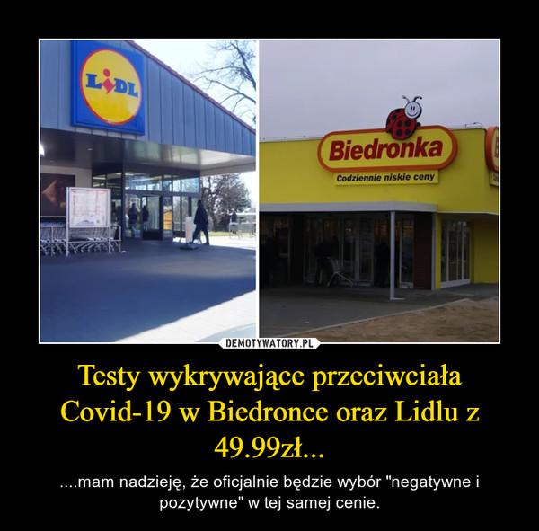 """Testy wykrywające przeciwciała Covid-19 w Biedronce oraz Lidlu z 49.99zł... – ....mam nadzieję, że oficjalnie będzie wybór """"negatywne i pozytywne"""" w tej samej cenie."""