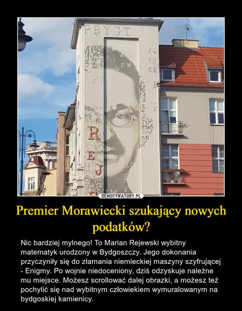 Premier Morawiecki szukający nowych podatków?