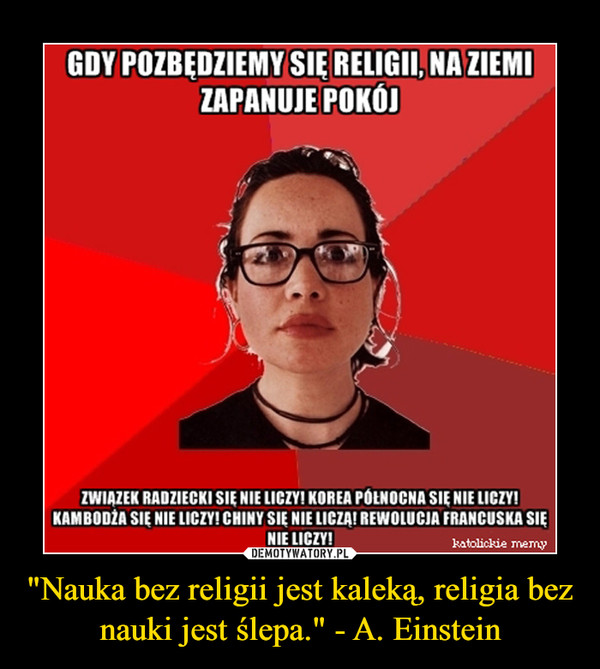 """""""Nauka bez religii jest kaleką, religia bez nauki jest ślepa."""" - A. Einstein –"""