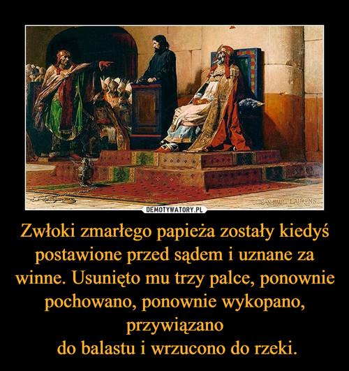 Zwłoki zmarłego papieża zostały kiedyś postawione przed sądem i uznane za winne. Usunięto mu trzy palce, ponownie pochowano, ponownie wykopano, przywiązano  do balastu i wrzucono do rzeki.