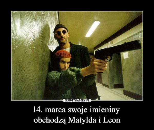 14. marca swoje imieniny obchodzą Matylda i Leon –