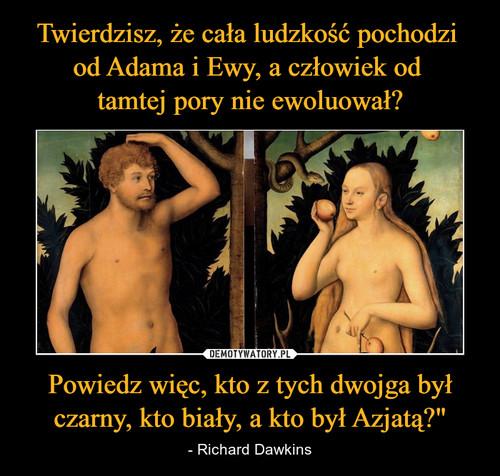 """Twierdzisz, że cała ludzkość pochodzi  od Adama i Ewy, a człowiek od  tamtej pory nie ewoluował? Powiedz więc, kto z tych dwojga był czarny, kto biały, a kto był Azjatą?"""""""