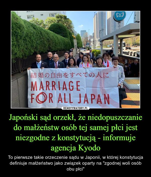 """Japoński sąd orzekł, że niedopuszczanie do małżeństw osób tej samej płci jest niezgodne z konstytucją - informuje agencja Kyodo – To pierwsze takie orzeczenie sądu w Japonii, w której konstytucja definiuje małżeństwo jako związek oparty na """"zgodnej woli osób obu płci"""""""