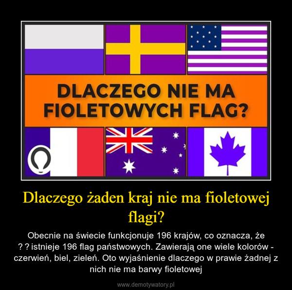 Dlaczego żaden kraj nie ma fioletowej flagi? – Obecnie na świecie funkcjonuje 196 krajów, co oznacza, że istnieje 196 flag państwowych. Zawierają one wiele kolorów - czerwień, biel, zieleń. Oto wyjaśnienie dlaczego w prawie żadnej z nich nie ma barwy fioletowej