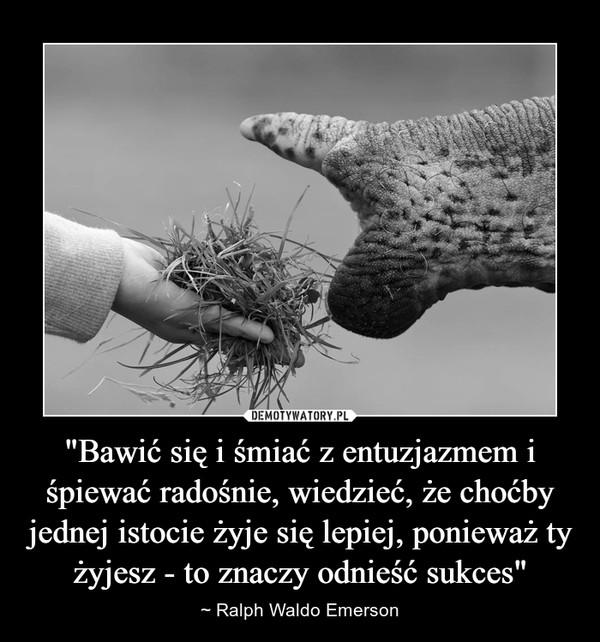 """""""Bawić się i śmiać z entuzjazmem i śpiewać radośnie, wiedzieć, że choćby jednej istocie żyje się lepiej, ponieważ ty żyjesz - to znaczy odnieść sukces"""" – ~ Ralph Waldo Emerson"""