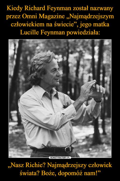 """Kiedy Richard Feynman został nazwany przez Omni Magazine """"Najmądrzejszym człowiekiem na świecie"""", jego matka Lucille Feynman powiedziała: """"Nasz Richie? Najmądrzejszy człowiek świata? Boże, dopomóż nam!"""""""