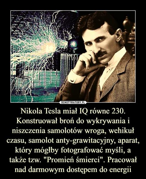"""Nikola Tesla miał IQ równe 230. Konstruował broń do wykrywania i niszczenia samolotów wroga, wehikuł czasu, samolot anty-grawitacyjny, aparat, który mógłby fotografować myśli, a także tzw. """"Promień śmierci"""". Pracował nad darmowym dostępem do energii"""