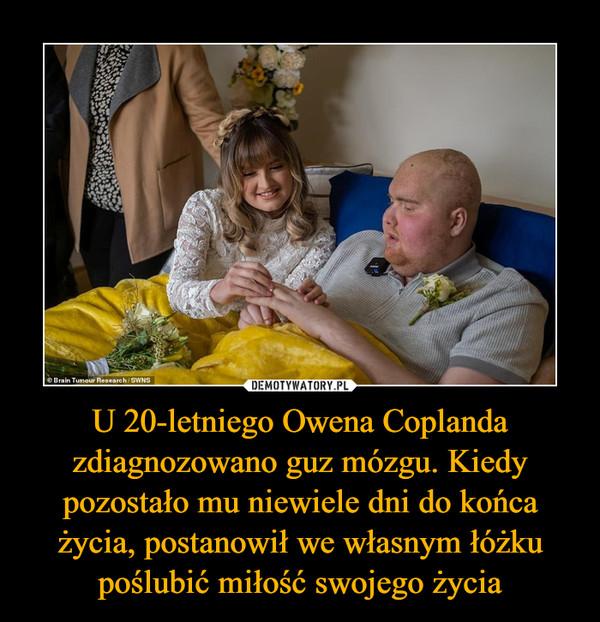 U 20-letniego Owena Coplanda zdiagnozowano guz mózgu. Kiedy pozostało mu niewiele dni do końca życia, postanowił we własnym łóżku poślubić miłość swojego życia –