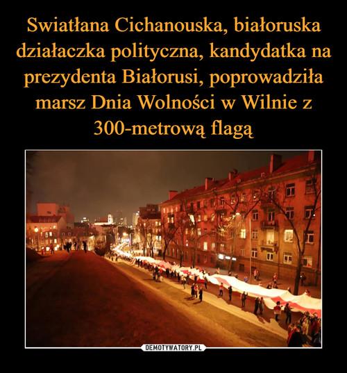 Swiatłana Cichanouska, białoruska działaczka polityczna, kandydatka na prezydenta Białorusi, poprowadziła marsz Dnia Wolności w Wilnie z 300-metrową flagą