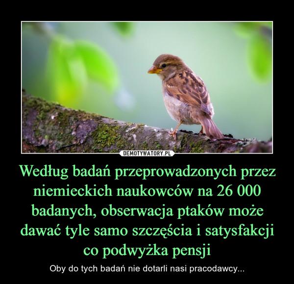 Według badań przeprowadzonych przez niemieckich naukowców na 26 000 badanych, obserwacja ptaków może dawać tyle samo szczęścia i satysfakcji co podwyżka pensji – Oby do tych badań nie dotarli nasi pracodawcy...