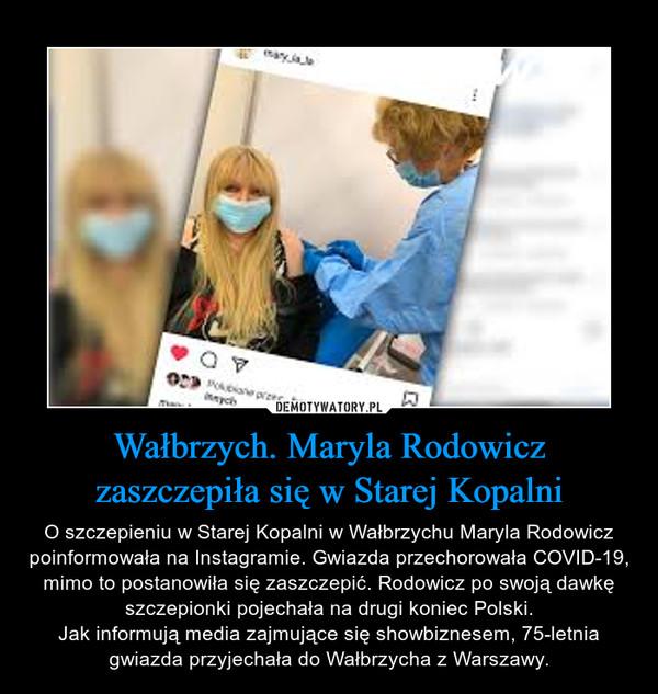 Wałbrzych. Maryla Rodowicz zaszczepiła się w Starej Kopalni – O szczepieniu w Starej Kopalni w Wałbrzychu Maryla Rodowicz poinformowała na Instagramie. Gwiazda przechorowała COVID-19, mimo to postanowiła się zaszczepić. Rodowicz po swoją dawkę szczepionki pojechała na drugi koniec Polski.Jak informują media zajmujące się showbiznesem, 75-letnia gwiazda przyjechała do Wałbrzycha z Warszawy.