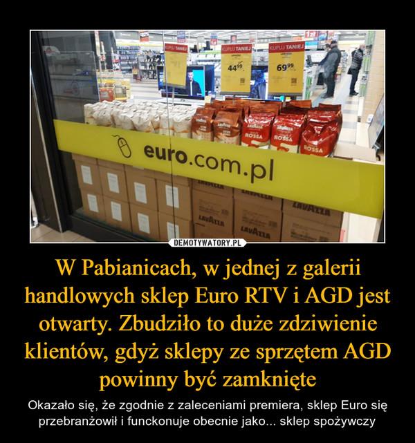 W Pabianicach, w jednej z galerii handlowych sklep Euro RTV i AGD jest otwarty. Zbudziło to duże zdziwienie klientów, gdyż sklepy ze sprzętem AGD powinny być zamknięte – Okazało się, że zgodnie z zaleceniami premiera, sklep Euro się przebranżowił i funckonuje obecnie jako... sklep spożywczy