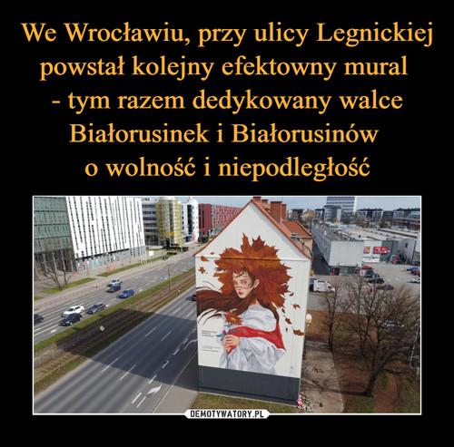 We Wrocławiu, przy ulicy Legnickiej powstał kolejny efektowny mural  - tym razem dedykowany walce Białorusinek i Białorusinów  o wolność i niepodległość