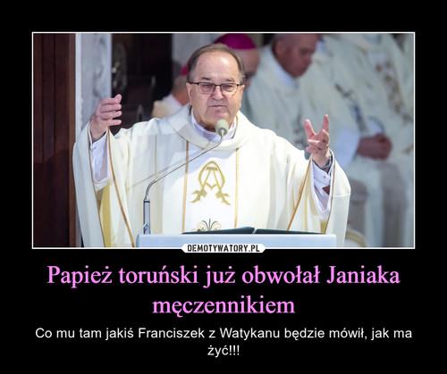 Papież toruński już obwołał Janiaka męczennikiem