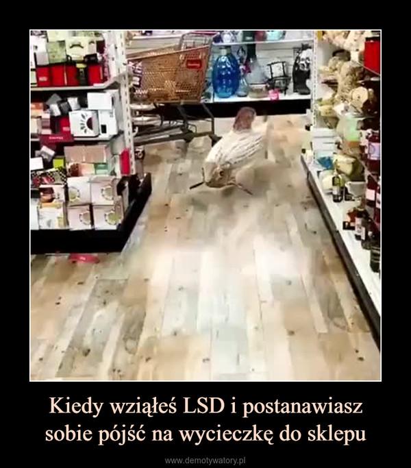 Kiedy wziąłeś LSD i postanawiaszsobie pójść na wycieczkę do sklepu –