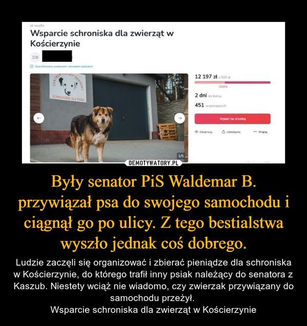 Były senator PiS Waldemar B. przywiązał psa do swojego samochodu i ciągnął go po ulicy. Z tego bestialstwa wyszło jednak coś dobrego. – Ludzie zaczęli się organizować i zbierać pieniądze dla schroniska w Kościerzynie, do którego trafił inny psiak należący do senatora z Kaszub. Niestety wciąż nie wiadomo, czy zwierzak przywiązany do samochodu przeżył. Wsparcie schroniska dla zwierząt w Kościerzynie