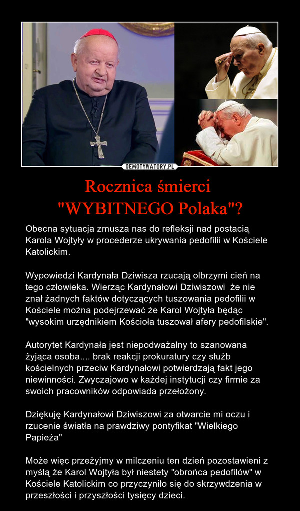 """Rocznica śmierci """"WYBITNEGO Polaka""""? – Obecna sytuacja zmusza nas do refleksji nad postacią Karola Wojtyły w procederze ukrywania pedofilii w Kościele Katolickim. Wypowiedzi Kardynała Dziwisza rzucają olbrzymi cień na tego człowieka. Wierząc Kardynałowi Dziwiszowi  że nie znał żadnych faktów dotyczących tuszowania pedofilii w Kościele można podejrzewać że Karol Wojtyła będąc """"wysokim urzędnikiem Kościoła tuszował afery pedofilskie"""".Autorytet Kardynała jest niepodważalny to szanowana żyjąca osoba.... brak reakcji prokuratury czy służb kościelnych przeciw Kardynałowi potwierdzają fakt jego niewinności. Zwyczajowo w każdej instytucji czy firmie za swoich pracowników odpowiada przełożony.Dziękuję Kardynałowi Dziwiszowi za otwarcie mi oczu i rzucenie światła na prawdziwy pontyfikat """"Wielkiego Papieża"""" Może więc przeżyjmy w milczeniu ten dzień pozostawieni z myślą że Karol Wojtyła był niestety """"obrońca pedofilów"""" w Kościele Katolickim co przyczyniło się do skrzywdzenia w przeszłości i przyszłości tysięcy dzieci."""