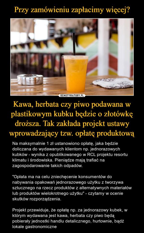 """Kawa, herbata czy piwo podawana w plastikowym kubku będzie o złotówkę droższa. Tak zakłada projekt ustawy wprowadzający tzw. opłatę produktową – Na maksymalnie 1 zł ustanowiono opłatę, jaka będzie doliczana do wydawanych klientom np. jednorazowych kubków - wynika z opublikowanego w RCL projektu resortu klimatu i środowiska. Pieniądze mają trafiać na zagospodarowanie takich odpadów.""""Opłata ma na celu zniechęcenie konsumentów do nabywania opakowań jednorazowego użytku z tworzywa sztucznego na rzecz produktów z alternatywnych materiałów lub produktów wielokrotnego użytku"""" - czytamy w ocenie skutków rozporządzenia.Projekt przewiduje, że opłatę np. za jednorazowy kubek, w którym wydawana jest kawa, herbata czy piwo będą pobierały jednostki handlu detalicznego, hurtownie, bądź lokale gastronomiczne"""