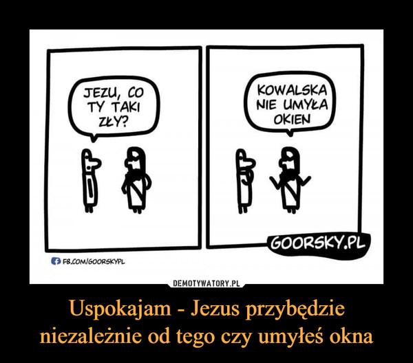 Uspokajam - Jezus przybędzie niezależnie od tego czy umyłeś okna –  JEZU, CO TY TAKI ZŁY?KOWALSKA NIE UMYŁA OKIEN