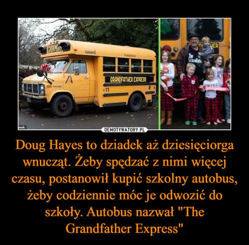 """Doug Hayes to dziadek aż dziesięciorga wnucząt. Żeby spędzać z nimi więcej czasu, postanowił kupić szkolny autobus, żeby codziennie móc je odwozić do szkoły. Autobus nazwał """"The Grandfather Express"""""""