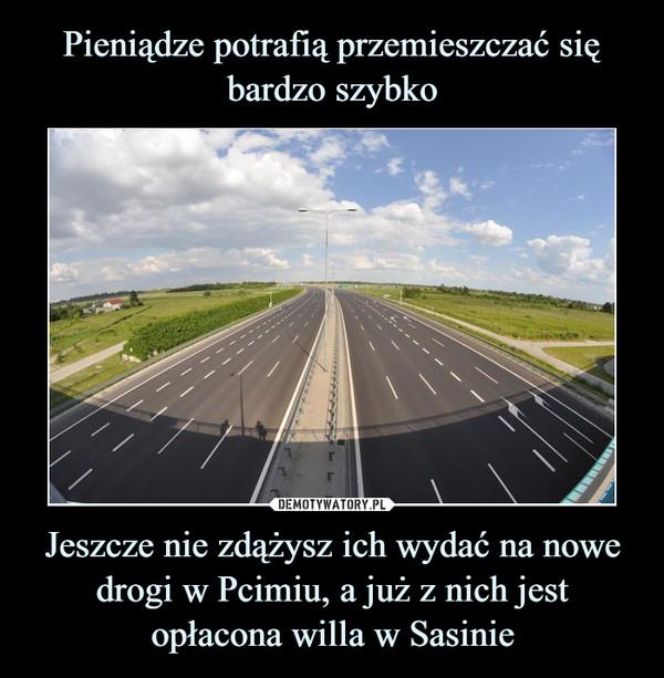 Jeszcze nie zdążysz ich wydać na nowe drogi w Pcimiu, a już z nich jest opłacona willa w Sasinie –