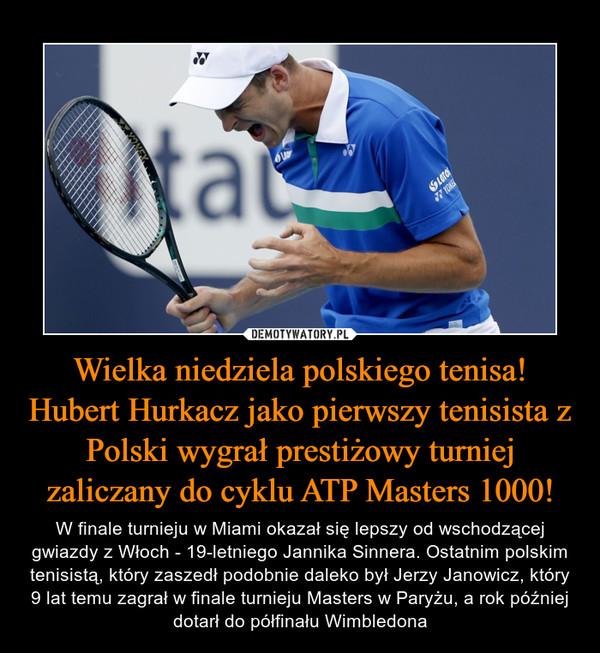 Wielka niedziela polskiego tenisa! Hubert Hurkacz jako pierwszy tenisista z Polski wygrał prestiżowy turniej zaliczany do cyklu ATP Masters 1000! – W finale turnieju w Miami okazał się lepszy od wschodzącej gwiazdy z Włoch - 19-letniego Jannika Sinnera. Ostatnim polskim tenisistą, który zaszedł podobnie daleko był Jerzy Janowicz, który 9 lat temu zagrał w finale turnieju Masters w Paryżu, a rok później dotarł do półfinału Wimbledona