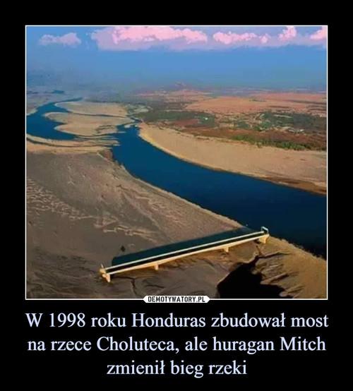 W 1998 roku Honduras zbudował most na rzece Choluteca, ale huragan Mitch zmienił bieg rzeki