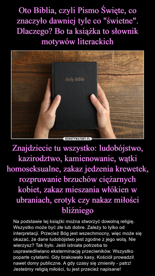 """Oto Biblia, czyli Pismo Święte, co znaczyło dawniej tyle co """"świetne"""". Dlaczego? Bo ta książka to słownik motywów literackich Znajdziecie tu wszystko: ludobójstwo, kazirodztwo, kamienowanie, wątki homoseksualne, zakaz jedzenia krewetek, rozpruwanie brzuchów ciężarnych kobiet, zakaz mieszania włókien w ubraniach, erotyk czy nakaz miłości bliźniego"""