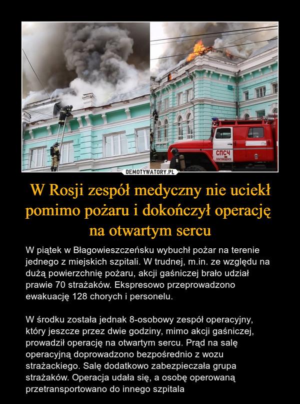 W Rosji zespół medyczny nie uciekł pomimo pożaru i dokończył operację na otwartym sercu – W piątek w Błagowieszczeńsku wybuchł pożar na terenie jednego z miejskich szpitali. W trudnej, m.in. ze względu na dużą powierzchnię pożaru, akcji gaśniczej brało udział prawie 70 strażaków. Ekspresowo przeprowadzono ewakuację 128 chorych i personelu. W środku została jednak 8-osobowy zespół operacyjny, który jeszcze przez dwie godziny, mimo akcji gaśniczej, prowadził operację na otwartym sercu. Prąd na salę operacyjną doprowadzono bezpośrednio z wozu strażackiego. Salę dodatkowo zabezpieczała grupa strażaków. Operacja udała się, a osobę operowaną przetransportowano do innego szpitala