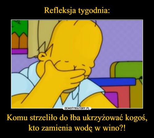 Refleksja tygodnia: Komu strzeliło do łba ukrzyżować kogoś, kto zamienia wodę w wino?!