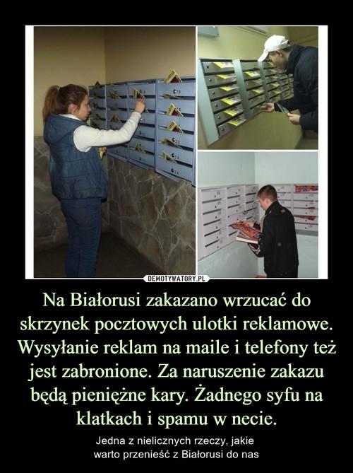 Na Białorusi zakazano wrzucać do skrzynek pocztowych ulotki reklamowe. Wysyłanie reklam na maile i telefony też jest zabronione. Za naruszenie zakazu będą pieniężne kary. Żadnego syfu na klatkach i spamu w necie.