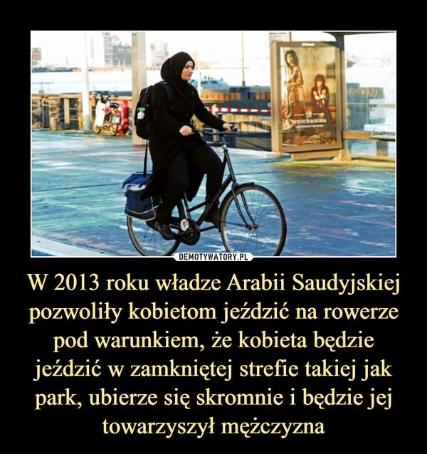 W 2013 roku władze Arabii Saudyjskiej pozwoliły kobietom jeździć na rowerze pod warunkiem, że kobieta będzie jeździć w zamkniętej strefie takiej jak park, ubierze się skromnie i będzie jej towarzyszył mężczyzna –