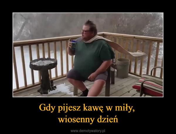 Gdy pijesz kawę w miły, wiosenny dzień –